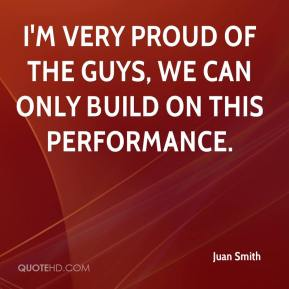 Juan Smith  - I'm very proud of the guys, we can only build on this performance.