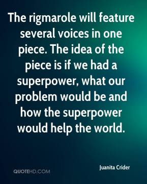 Juanita Crider  - The rigmarole will feature several voices in one piece. The idea of the piece is if we had a superpower, what our problem would be and how the superpower would help the world.