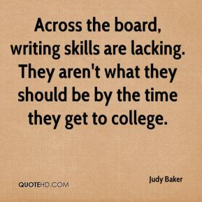 Judy Baker  - Across the board, writing skills are lacking. They aren't what they should be by the time they get to college.