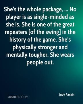 Judy Rankin  - She's the whole package, ... No player is as single-minded as she is. She is one of the great repeaters [of the swing] in the history of the game. She's physically stronger and mentally tougher. She wears people out.
