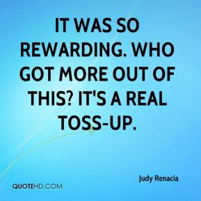 Judy Renacia  - It was so rewarding. Who got more out of this? It's a real toss-up.