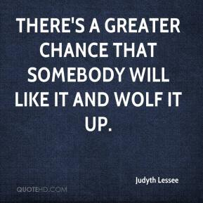 Judyth Lessee  - There's a greater chance that somebody will like it and wolf it up.
