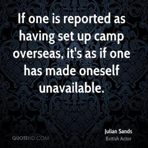 Julian Sands - If one is reported as having set up camp overseas, it's as if one has made oneself unavailable.