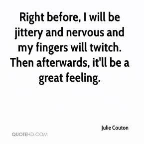 Julie Couton  - Right before, I will be jittery and nervous and my fingers will twitch. Then afterwards, it'll be a great feeling.