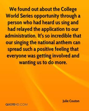 Julie Couton  - We found out about the College World Series opportunity through a person who had heard us sing and had relayed the application to our administration. It's so incredible that our singing the national anthem can spread such a positive feeling that everyone was getting involved and wanting us to do more.