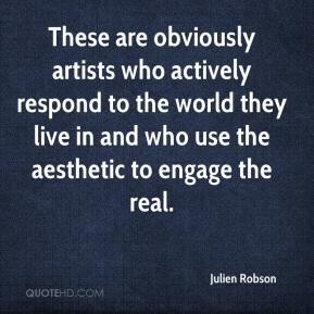 Julien Robson  - These are obviously artists who actively respond to the world they live in and who use the aesthetic to engage the real.
