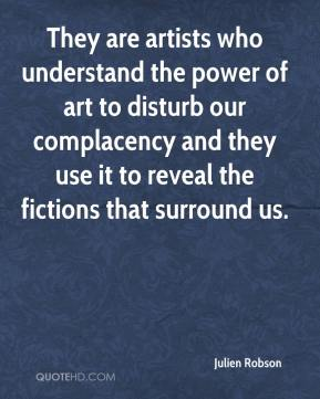 Julien Robson  - They are artists who understand the power of art to disturb our complacency and they use it to reveal the fictions that surround us.