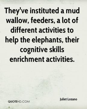 Juliet Lozano  - They've instituted a mud wallow, feeders, a lot of different activities to help the elephants, their cognitive skills enrichment activities.