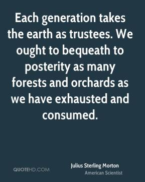 Julius Sterling Morton - Each generation takes the earth as trustees. We ought to bequeath to posterity as many forests and orchards as we have exhausted and consumed.
