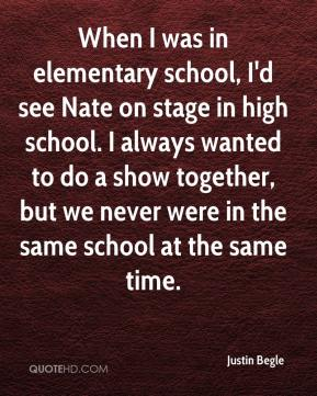 Justin Begle  - When I was in elementary school, I'd see Nate on stage in high school. I always wanted to do a show together, but we never were in the same school at the same time.