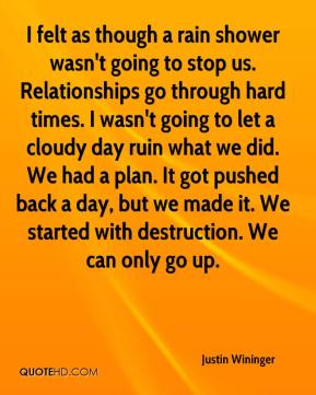 Justin Wininger  - I felt as though a rain shower wasn't going to stop us. Relationships go through hard times. I wasn't going to let a cloudy day ruin what we did. We had a plan. It got pushed back a day, but we made it. We started with destruction. We can only go up.