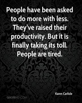 Karen Carlisle  - People have been asked to do more with less. They've raised their productivity. But it is finally taking its toll. People are tired.