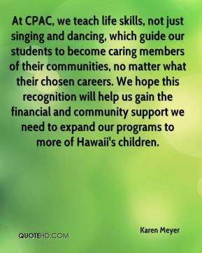 Karen Meyer  - At CPAC, we teach life skills, not just singing and dancing, which guide our students to become caring members of their communities, no matter what their chosen careers. We hope this recognition will help us gain the financial and community support we need to expand our programs to more of Hawaii's children.