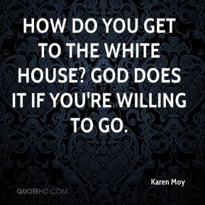 How do you get to the White House? God does it if you're willing to go.