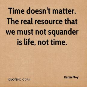 Time doesn't matter. The real resource that we must not squander is life, not time.