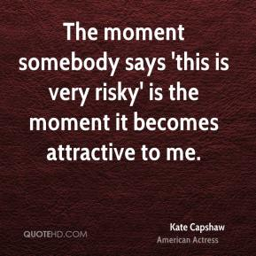 The moment somebody says 'this is very risky' is the moment it becomes attractive to me.