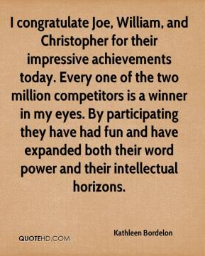 Kathleen Bordelon  - I congratulate Joe, William, and Christopher for their impressive achievements today. Every one of the two million competitors is a winner in my eyes. By participating they have had fun and have expanded both their word power and their intellectual horizons.