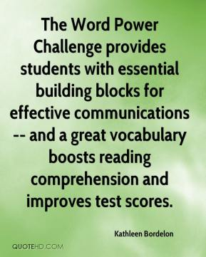 Kathleen Bordelon  - The Word Power Challenge provides students with essential building blocks for effective communications -- and a great vocabulary boosts reading comprehension and improves test scores.