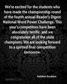Kathleen Bordelon  - We're excited for the students who have made the championship round of the fourth annual Reader's Digest National Word Power Challenge. This year's competitors have been absolutely terrific, and we congratulate all of the state champions. We are looking forward to a spirited final competition tomorrow.