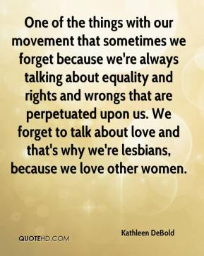 Kathleen DeBold  - One of the things with our movement that sometimes we forget because we're always talking about equality and rights and wrongs that are perpetuated upon us. We forget to talk about love and that's why we're lesbians, because we love other women.