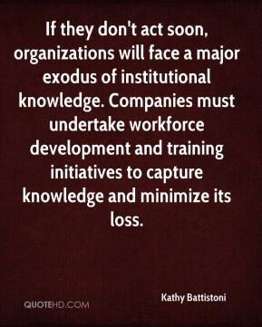 Kathy Battistoni  - If they don't act soon, organizations will face a major exodus of institutional knowledge. Companies must undertake workforce development and training initiatives to capture knowledge and minimize its loss.