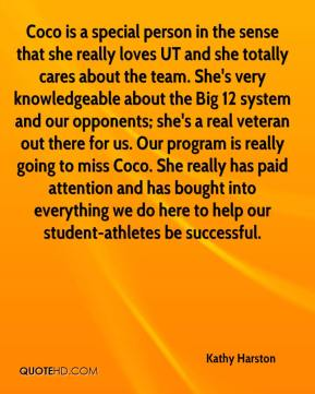 Kathy Harston  - Coco is a special person in the sense that she really loves UT and she totally cares about the team. She's very knowledgeable about the Big 12 system and our opponents; she's a real veteran out there for us. Our program is really going to miss Coco. She really has paid attention and has bought into everything we do here to help our student-athletes be successful.