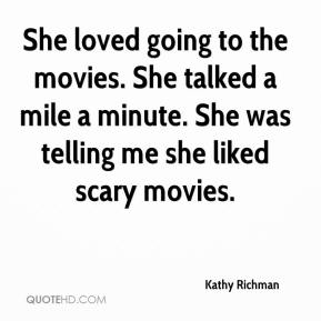 Kathy Richman  - She loved going to the movies. She talked a mile a minute. She was telling me she liked scary movies.
