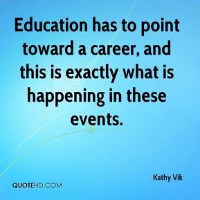 Kathy Vik  - Education has to point toward a career, and this is exactly what is happening in these events.