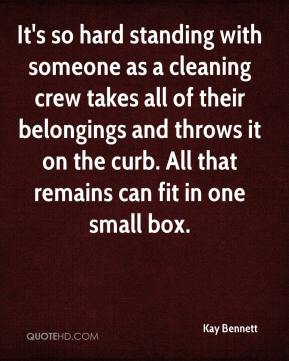 Kay Bennett  - It's so hard standing with someone as a cleaning crew takes all of their belongings and throws it on the curb. All that remains can fit in one small box.