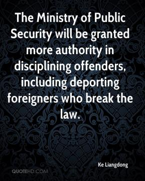 Ke Liangdong  - The Ministry of Public Security will be granted more authority in disciplining offenders, including deporting foreigners who break the law.