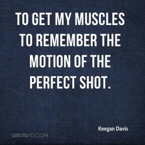 Keegan Davis  - To get my muscles to remember the motion of the perfect shot.