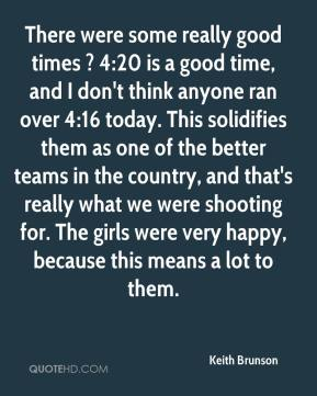 Keith Brunson  - There were some really good times ? 4:20 is a good time, and I don't think anyone ran over 4:16 today. This solidifies them as one of the better teams in the country, and that's really what we were shooting for. The girls were very happy, because this means a lot to them.
