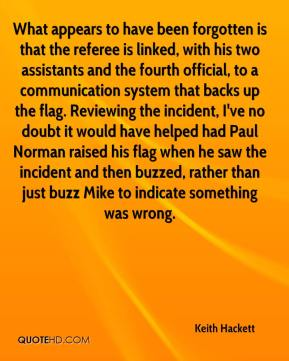 Keith Hackett  - What appears to have been forgotten is that the referee is linked, with his two assistants and the fourth official, to a communication system that backs up the flag. Reviewing the incident, I've no doubt it would have helped had Paul Norman raised his flag when he saw the incident and then buzzed, rather than just buzz Mike to indicate something was wrong.