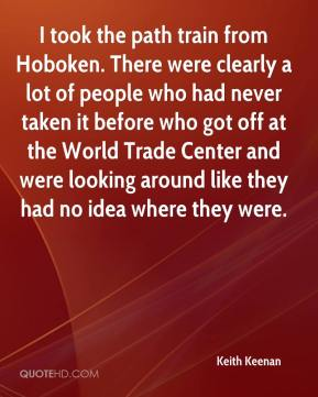 Keith Keenan  - I took the path train from Hoboken. There were clearly a lot of people who had never taken it before who got off at the World Trade Center and were looking around like they had no idea where they were.