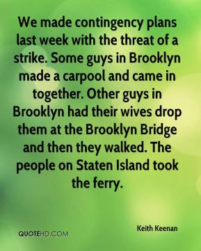 Keith Keenan  - We made contingency plans last week with the threat of a strike. Some guys in Brooklyn made a carpool and came in together. Other guys in Brooklyn had their wives drop them at the Brooklyn Bridge and then they walked. The people on Staten Island took the ferry.