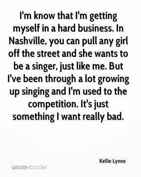 Kellie Lynne  - I'm know that I'm getting myself in a hard business. In Nashville, you can pull any girl off the street and she wants to be a singer, just like me. But I've been through a lot growing up singing and I'm used to the competition. It's just something I want really bad.