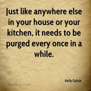 Kelly Galvin  - Just like anywhere else in your house or your kitchen, it needs to be purged every once in a while.