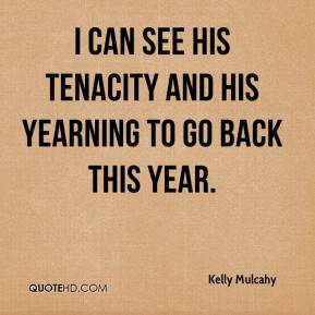 Kelly Mulcahy  - I can see his tenacity and his yearning to go back this year.