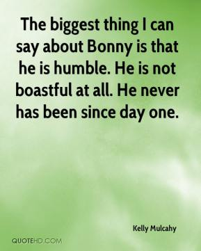 Kelly Mulcahy  - The biggest thing I can say about Bonny is that he is humble. He is not boastful at all. He never has been since day one.