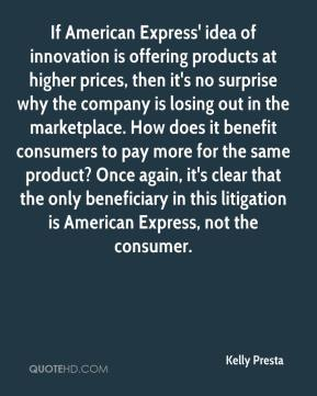 Kelly Presta  - If American Express' idea of innovation is offering products at higher prices, then it's no surprise why the company is losing out in the marketplace. How does it benefit consumers to pay more for the same product? Once again, it's clear that the only beneficiary in this litigation is American Express, not the consumer.