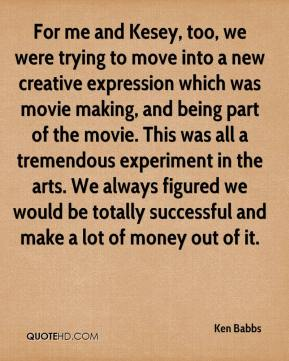 Ken Babbs  - For me and Kesey, too, we were trying to move into a new creative expression which was movie making, and being part of the movie. This was all a tremendous experiment in the arts. We always figured we would be totally successful and make a lot of money out of it.