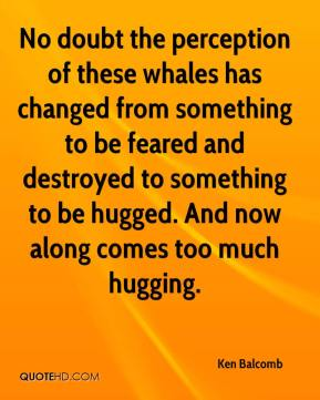Ken Balcomb  - No doubt the perception of these whales has changed from something to be feared and destroyed to something to be hugged. And now along comes too much hugging.