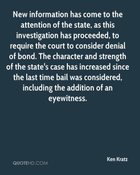 Ken Kratz  - New information has come to the attention of the state, as this investigation has proceeded, to require the court to consider denial of bond. The character and strength of the state's case has increased since the last time bail was considered, including the addition of an eyewitness.