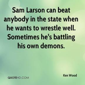 Ken Wood  - Sam Larson can beat anybody in the state when he wants to wrestle well. Sometimes he's battling his own demons.