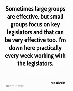 Ken Zehnder  - Sometimes large groups are effective, but small groups focus on key legislators and that can be very effective too. I'm down here practically every week working with the legislators.