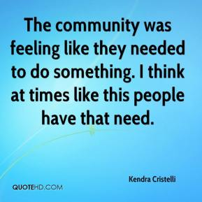 Kendra Cristelli  - The community was feeling like they needed to do something. I think at times like this people have that need.