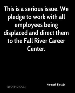 Kenneth Fiola Jr  - This is a serious issue. We pledge to work with all employees being displaced and direct them to the Fall River Career Center.