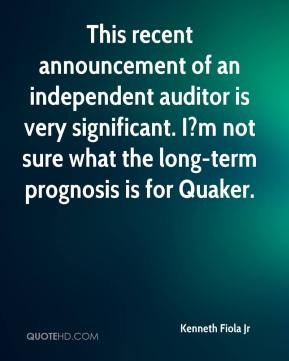 Kenneth Fiola Jr  - This recent announcement of an independent auditor is very significant. I?m not sure what the long-term prognosis is for Quaker.