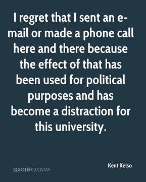 Kent Kelso  - I regret that I sent an e-mail or made a phone call here and there because the effect of that has been used for political purposes and has become a distraction for this university.