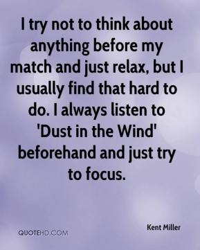 Kent Miller  - I try not to think about anything before my match and just relax, but I usually find that hard to do. I always listen to 'Dust in the Wind' beforehand and just try to focus.